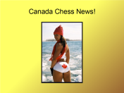 Canadian Chess News. Most of it embarrassing. The rest just laughable. Like the $80,0000 that the Canadian Chess Federation openly accepted from Kirsan to vote for him instead of Gary Kasparov
