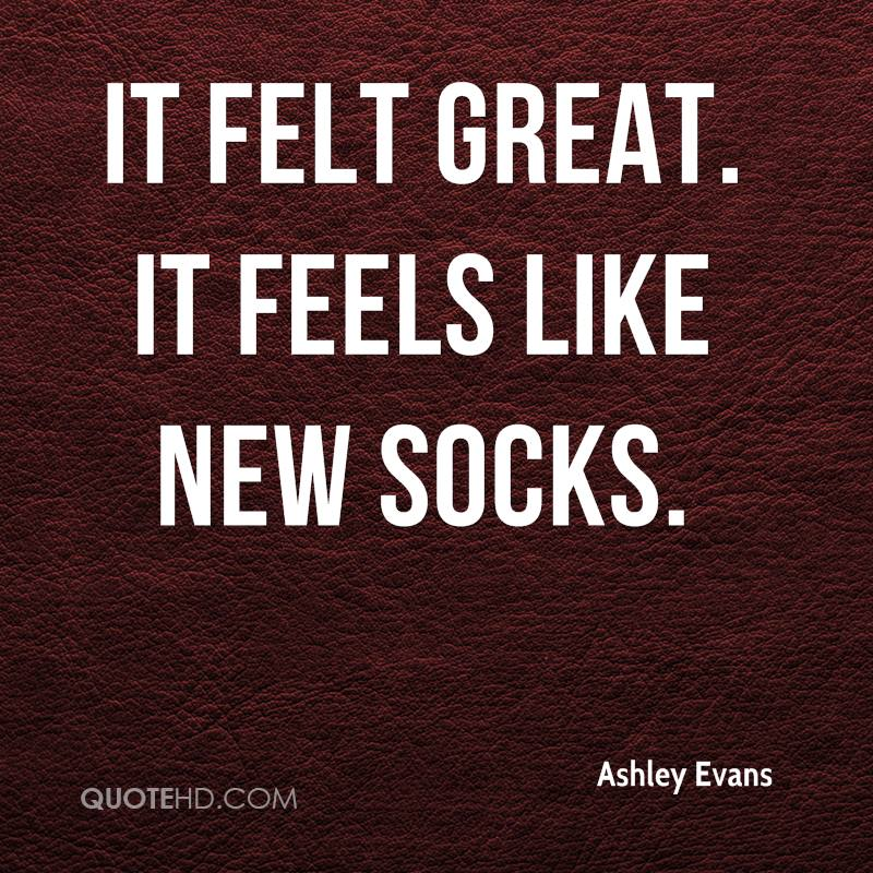 ashley-evans-quote-it-felt-great-it-feels-like-new-socks